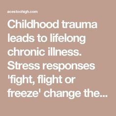 Childhood trauma leads to lifelong chronic illness. Stress responses 'fight, flight or freeze' change the cells & genetic makeup permanently.