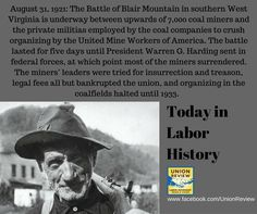 August 31, 1921: The Battle of Blair Mountain in southern West Virginia is underway between upwards of 7,000 coal miners and the private militias employed by the coal companies to crush organizing by the United Mine Workers of America. The battle lasted for five days until President Warren G. Harding sent in federal forces, at which point most of the miners surrendered. The miners' leaders were tried for insurrection and treason, legal fees all but bankrupted the union.