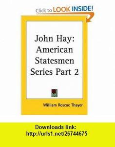 John Hay American Statesmen Series, Part 2 (9780766182714) William Roscoe Thayer , ISBN-10: 0766182711  , ISBN-13: 978-0766182714 ,  , tutorials , pdf , ebook , torrent , downloads , rapidshare , filesonic , hotfile , megaupload , fileserve
