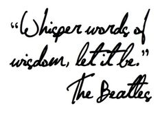 Whisper words of wisdom, let it be. I The Beatles