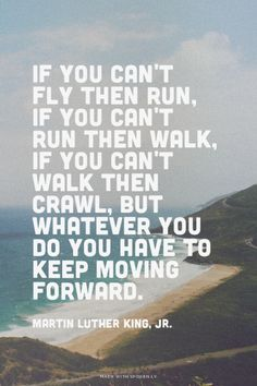If you can't fly then run, if you can't run then walk, if you can't walk then crawl, but whatever you do you have to keep moving forward. - Martin Luther King, Jr. | Irfan made this with Spoken.ly