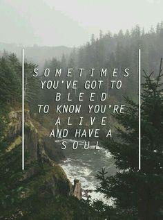 Às vezes você precisa sangrar para saber que você está vivo e tem uma alma.
