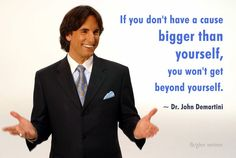 Dr. John Demartini quote:  If you don't have a clause bigger than yourself, you won't get beyond yourself.