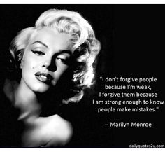 I don't forgive people because I'm weak, I forgive the because I am strong enough to know people make mistakes.  - Marilyn Monroe