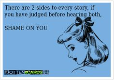 "There are ""TWO"" sides to every story! The truth always comes out in the end.....  LOL!!!!"