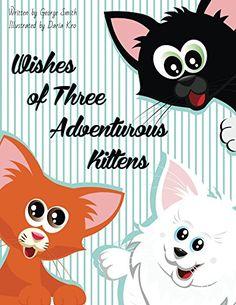 Wishes of Three Adventurous Kittens by George Smith https://www.amazon.com/dp/B06XJPHS14/ref=cm_sw_r_pi_dp_x_fzeYybG6KGXC6