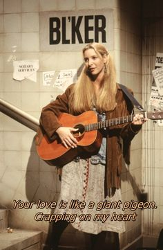 Phoebe Buffay....your love is like a giant pigeon crapping on my heart.....