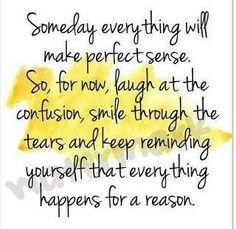 """""""Un jour, tout aura du sens.  Donc, pour l'instant, ris dans la confusion, souris au travers les larmes et souviens toi que tout arrive pour une raison"""""""