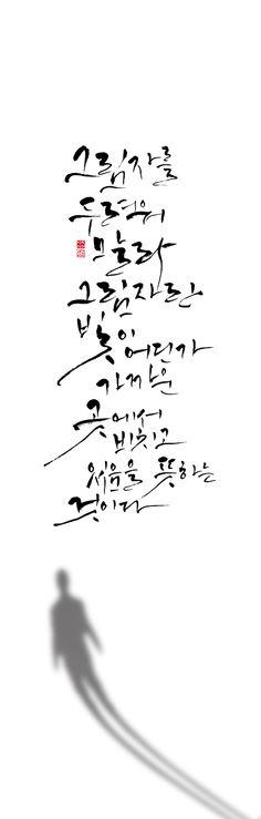 calligraphy_ 그림자를 두려워 말라.   그림자란 빛이 어딘가 가까운 곳에서 비치고 있음을 뜻하는 것이다.  _루스 E. 렌컬