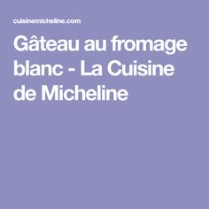 Gâteau au fromage blanc - La Cuisine de Micheline