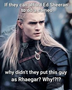 Game of Thrones . . . . . . I was fine with the actor that played Rhaegar, but damn... just imagine if they had casted Orlando Bloom as Rhaegar, would be cool as hell.