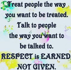 Treat people the way you want to be treated. - Treat people the way you want to be treated. Talk to people the way you want to be talked to. Respect is earned, not given. Life Quotes Love, Today Quotes, Great Quotes, Quotes To Live By, Crazy Sayings, Fabulous Quotes, Wise Sayings, Awesome Quotes, Truth Sayings