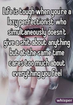 """""""Life is tough when you're a lazy perfectionist who simultaneously doesn't give a shit about anything but at the same time cares too much about everything you feel"""""""