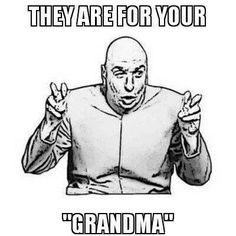 """Ha! Never """"GRANDPA"""", why is that?"""