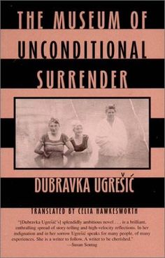 The Museum of Unconditional Surrender by Dubravka Ugresic    Beautiful book. I think it's time to pull this one off the shelf for a re-read.