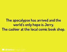 The apocalypse has arrive and the world's only hope is Jerry, the cashier at the local comic book shop.