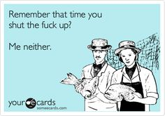 Remember that time you shut the fuck up? Me neither. | Thinking Of You Ecard