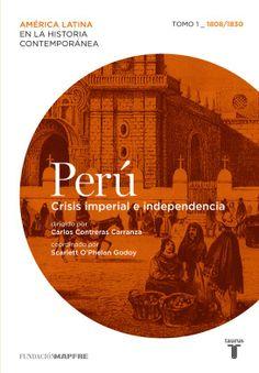 """Carlos Contreras y Scarlett O´Phelan Godoy: """"Perú. Crisis imperial e Independencia""""."""