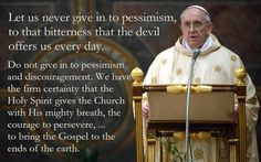 """""""Let us never give in to pessimism, to that bitterness that the devil offers us every day. Do not give in to pessimism and discouragement. We have the firm certainty that the Holy Spirit gives the Church with His mighty breath, the courage to persevere and also to seek new methods of evangelization, to bring the Gospel to the ends of the earth.""""  ~ Pope Francis"""