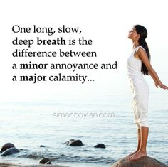 One long, slow deep breath is the difference between a minor annoyance and a major calamity...