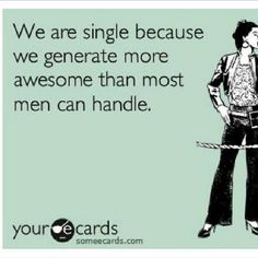 Some of us are single because we generate more awesome than most men can handle.