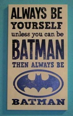 Always be yourself unless you can be batman then always be batman.