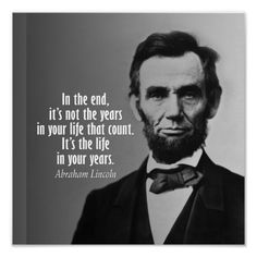"""""""In the end, it's not the years in your life that count; it's the life in your years.""""  - Abraham Lincoln"""