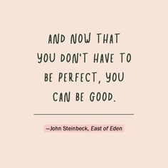 """""""And now that you don't have to be perfect, you can be good."""" —John Steinbeck, East of Eden"""