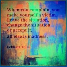 """""""When you complain, you make yourself a victim. Leave the situation, change the situation or accept it, all else is madness."""" Eckhart Tolle"""