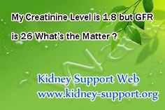 My creatinine level is 1.8 but GFR is 26 what's the matter ? You know, creatinine level and GFR are two of the most common indicators of kidney disease, but relatively, GFR is more sensitive than creatinine level. In your case, although your creatinine level is not very high, just 1.8, but your GFR is 26 that indicate your disease now has progressed into stage 4 kidney disease.