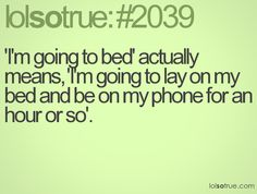 'I'm going to bed' actually means, 'I'm going to lay on my bed and be on my phone for an hour or so'.