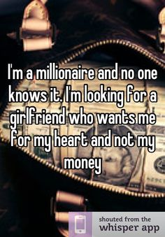I'm a millionaire and no one knows it. I'm looking for a girlfriend who wants me for my heart and not my money