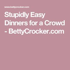 Stupidly Easy Dinners for a Crowd - BettyCrocker.com