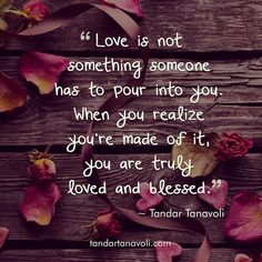Love is not something someone has to pour into you. When you realize you're made of it, you are truly loved and blessed.