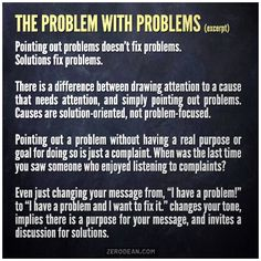 """Pointing out problems doesn't fix problems. Solutions fix problems."""