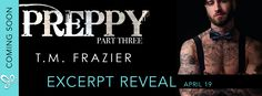 Excerpt Reveal PREPPY PART THREE by T.M. Frazier @TM_Frazier   Preppy Part Three: The Life and Death of Samuel Clearwater by T.M. Frazier is coming April 26th!!!  Preppy Part Three: The Life & Death of Samuel Clearwater by T.M. Frazier  Release Date: April 26th 2017 Genre: Contemporary Romance  The bowtie is BACK!  Dre was just a beautiful stranger when Preppy saved her the first time around. Now he has to save her again but she's no longer some stranger she's family and he has no idea who…