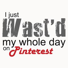 I just wasted my whole day. Maybe not WASTED.