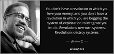 You don't have a revolution in which you love your enemy, and you don't have a revolution in which you are begging the system of exploitation to integrate you into it. Revolutions overturn systems. Revolutions destroy systems. - Malcolm X