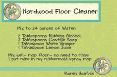 They Are Crafty: Hardwood Floor Cleaner 24 oz of water w/ 2 T rubbing alcohol, 2 T dr bronners, 1 T vinegar, 1 T lemon juice