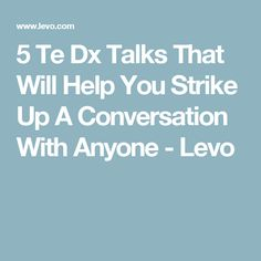 5 Te Dx Talks That Will Help You Strike Up A Conversation With Anyone - Levo