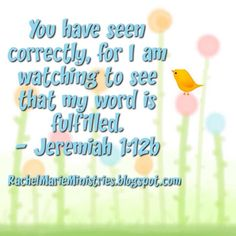 """The LORD said to me, """"You have seen correctly, for I am watching to see that my word is fulfilled."""" - Jeremiah 1:12 (NIV)"""