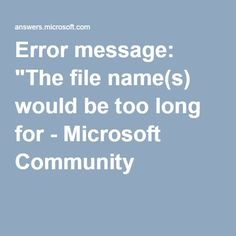 """Error message: """"The file name(s) would be too long for - Microsoft Community"""