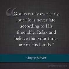 """God Is Rarely Ever Early, But He is NEVER Late According to His Timetable. Relax and Believe That Your Times Are in His Hands."" ~Joyce Meyer"