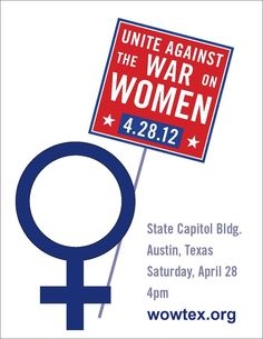 "The Texas Rally to Unite Against the War on Women  -Saturday, April 28, 2012 at 4:00 pm  WOWTEX.ORG ""On April 28th we are joining together united in solidarity with all women to make a loud and clear statement that women must be treated as equals deserving dignity and the right to decisions dealing with their own healthcare."""