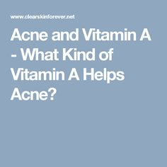Acne and Vitamin A - What Kind of Vitamin A Helps Acne?