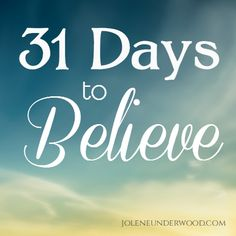"31 Days to Believe - Jolene Underwood    What we believe impacts how we live. Join joleneunderwood.com for a 31 Day journey to Believe.  ""Lord, I believe. Help my unbelief."""