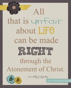 All that is unfair about life can be made right through the Atonement of Christ.