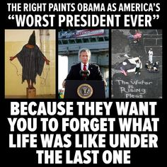 "The right paints Obama as America's ""worst president ever"", because they want you to forget what life was like under the last one."