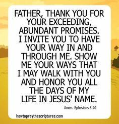 How To Pray Ephesians Father, thank You for Your exceeding, abundant promises. I invite You to have Your way in and through me. Prayer For Wisdom, Types Of Prayer, God Prayer, Healing Bible Verses, Bible Verses About Strength, Prayer Scriptures, Christian Encouragement, Words Of Encouragement, Ephesians 3 20