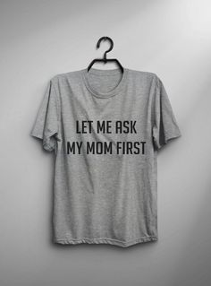 Let me ask my mom first tshirt • Sweatshirt • jumper • crewneck • sweater • Clothes Casual Outift for • teens • movies • girls • women • summer • fall • spring • winter • outfit ideas • hipster • dates • daughter • cute • gift • teenager • top • grey • college • expression • love • sassy • cool • school • back to school • parties • Polyvores • facebook • accessories • Tumblr Teen Grunge Fashion Graphic Tee Shirt This t-shirt is the kinda style I create. Check out my FB page.